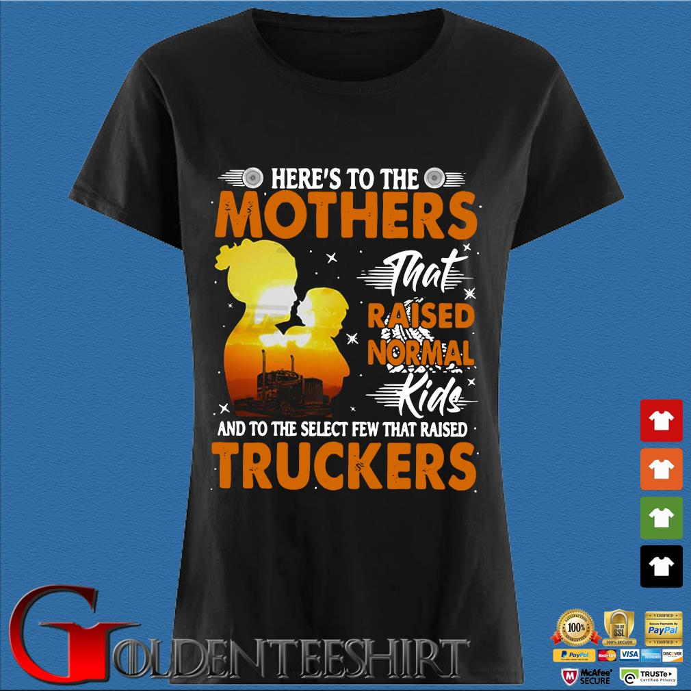 Here's To The Mothers That Raised Normal Kids And To The Select Few That Raised Trucker Shirt Den Ladies