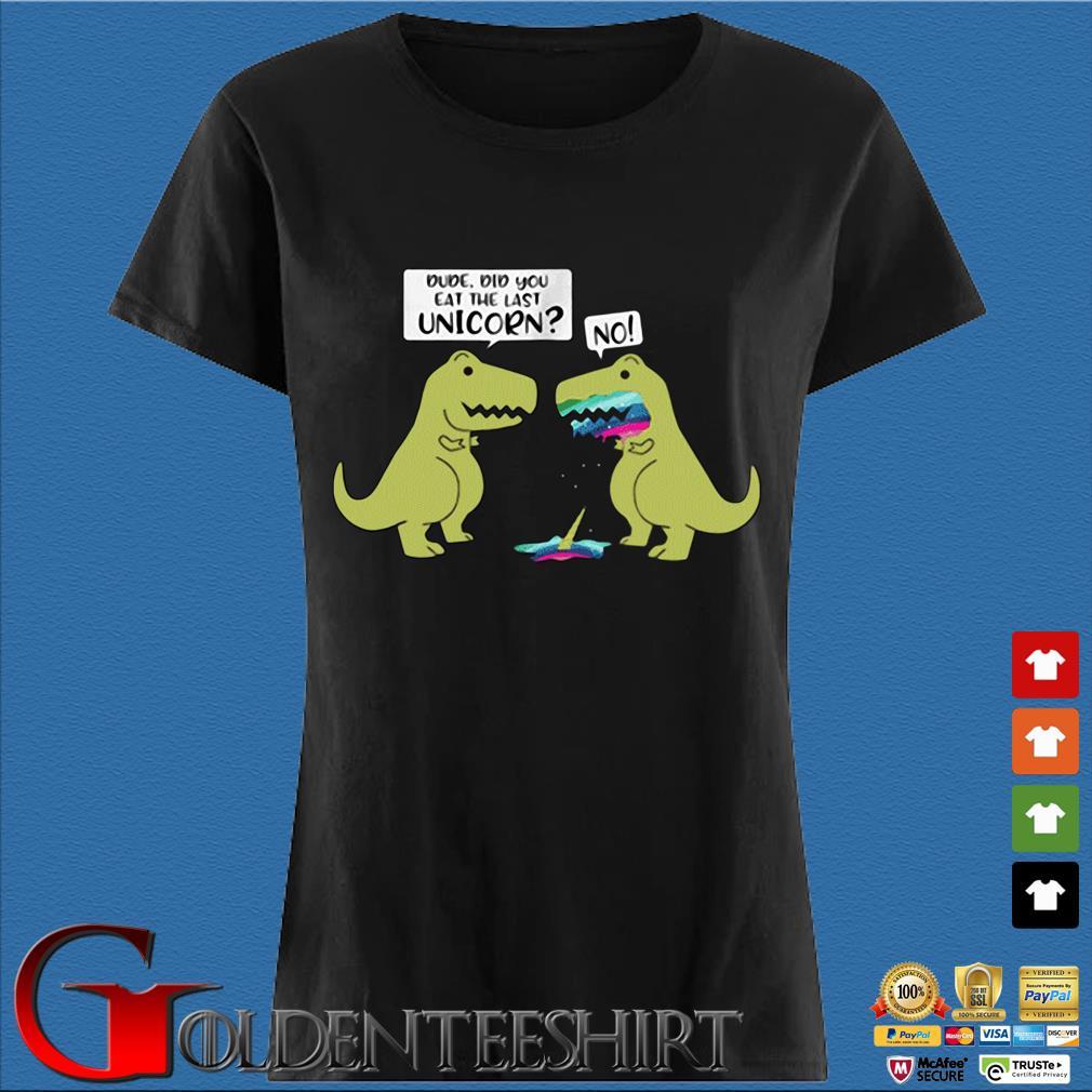 Dude Did You Eat The Last Unicorn Dinosaur Shirt Den Ladies