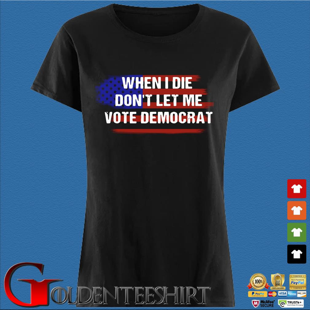 When I Die Don't Let Me Vote Democrat American Flag Shirt Den Ladies