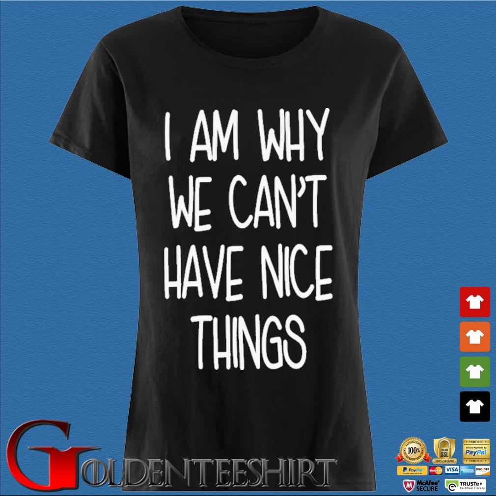 I'm Why We Can't Have Nice Things Shirt Den Ladies