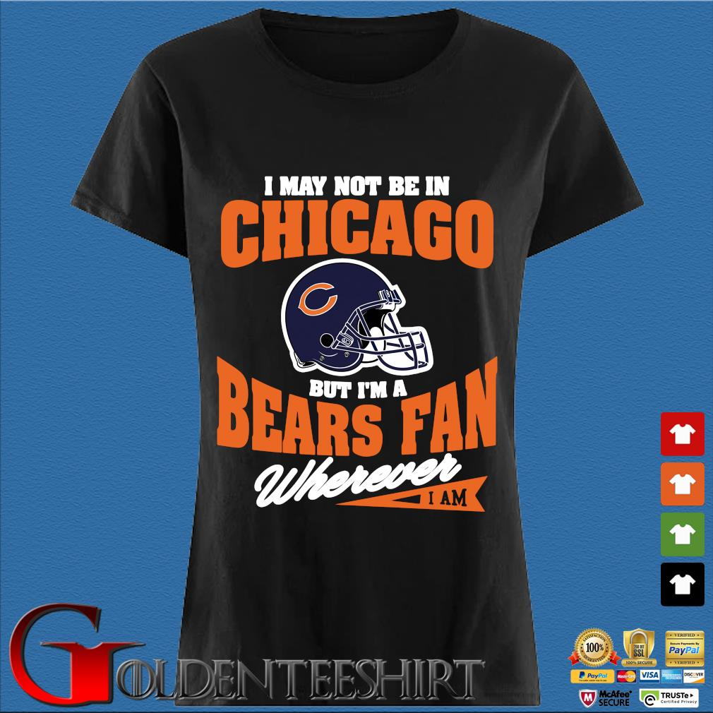I may not be In Chicago but I'm a Bears fan wherever I am Den Ladies