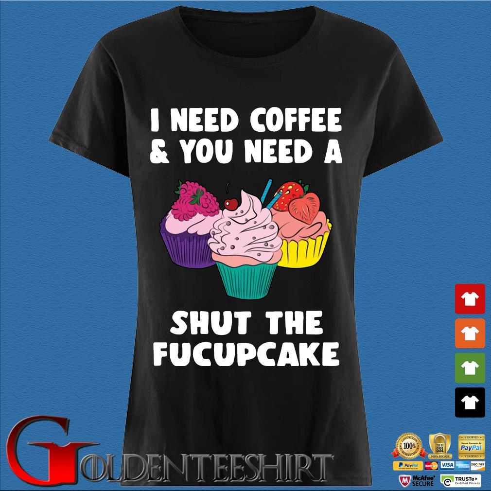 I Need Coffee And You Need A Shut The Fucupcake Shirt Den Ladies