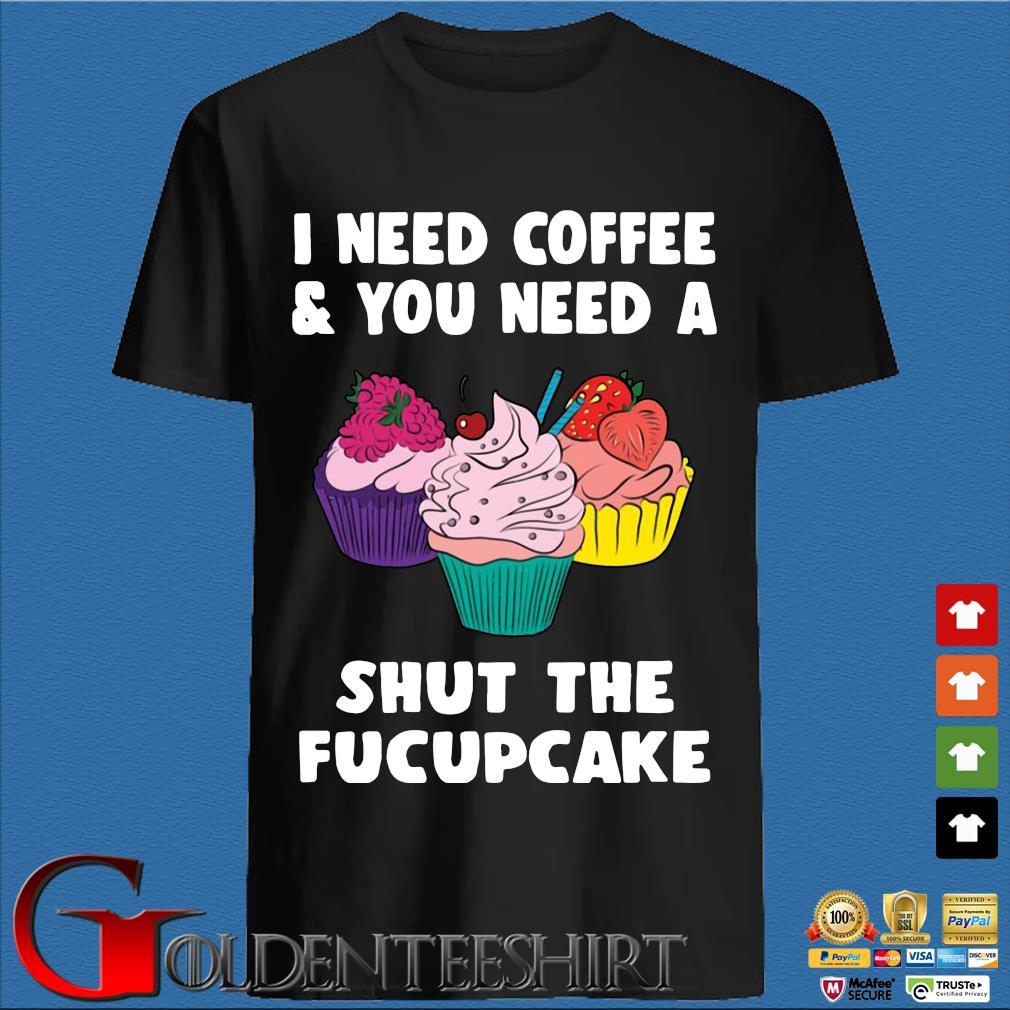 I Need Coffee And You Need A Shut The Fucupcake Shirt