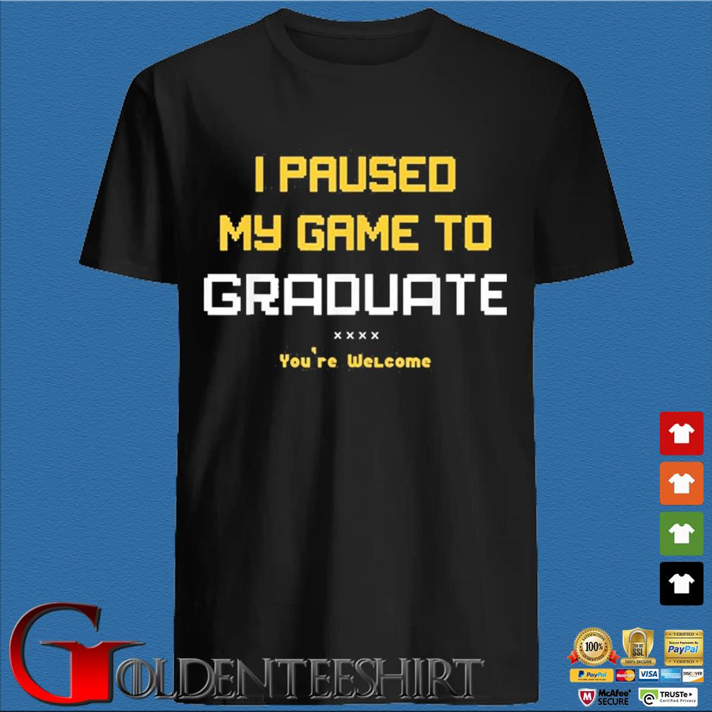 I paused my game to graduate you're welcome shirt