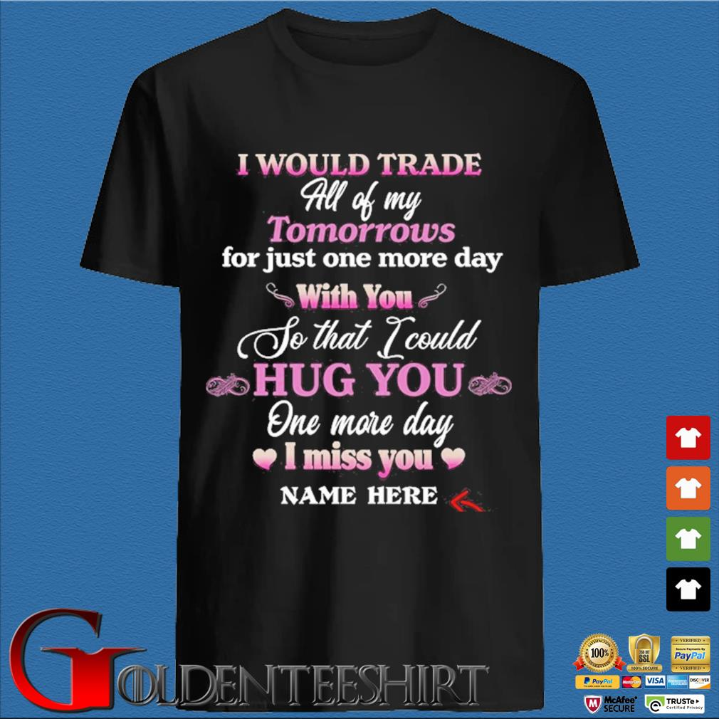 I would trade all of my tomorrows for just one more day with you so that I could hug you one more day shirt
