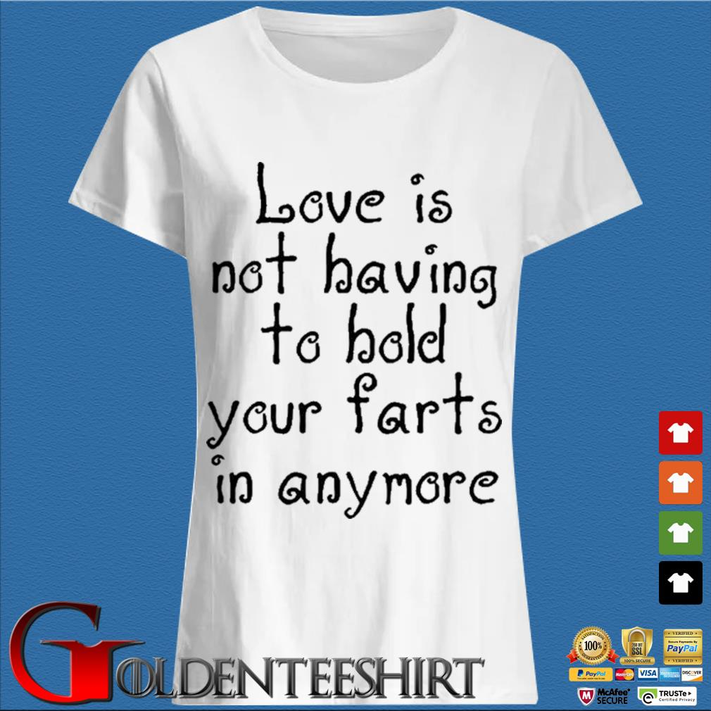 Love Is Not Having To Hold Your Farts In Anymore Shirt Trang Ladies