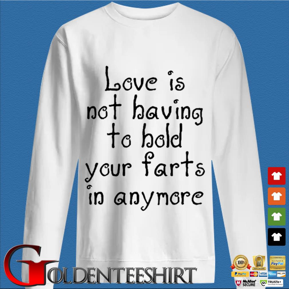 Love Is Not Having To Hold Your Farts In Anymore Shirt trang Sweater