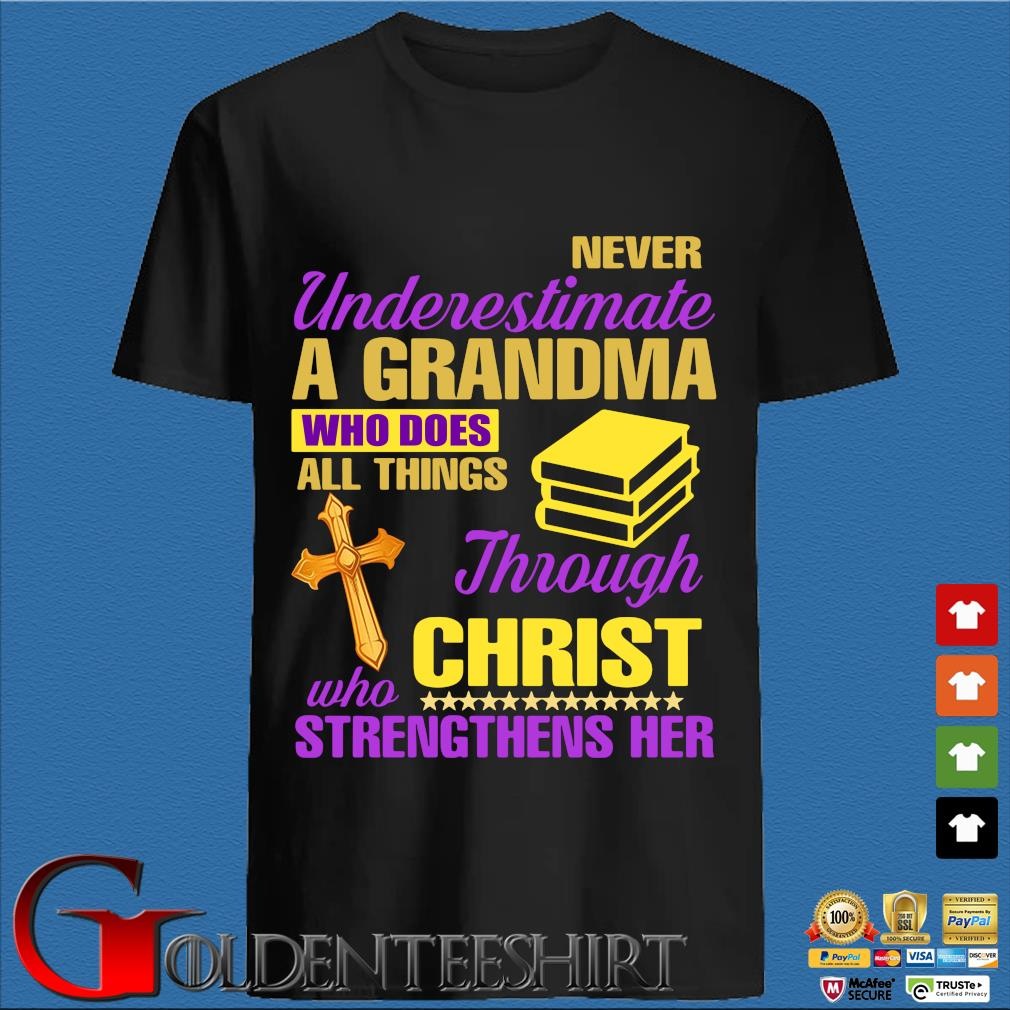 Never Underestimate A Grandma Who Does All Things Through Christ Who Strengthens Her Shirt