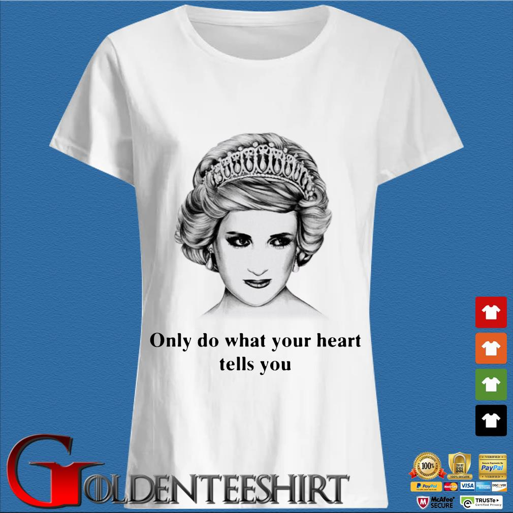 Princess Diana Only Do What Your Heart Tells You Shirt Trang Ladies