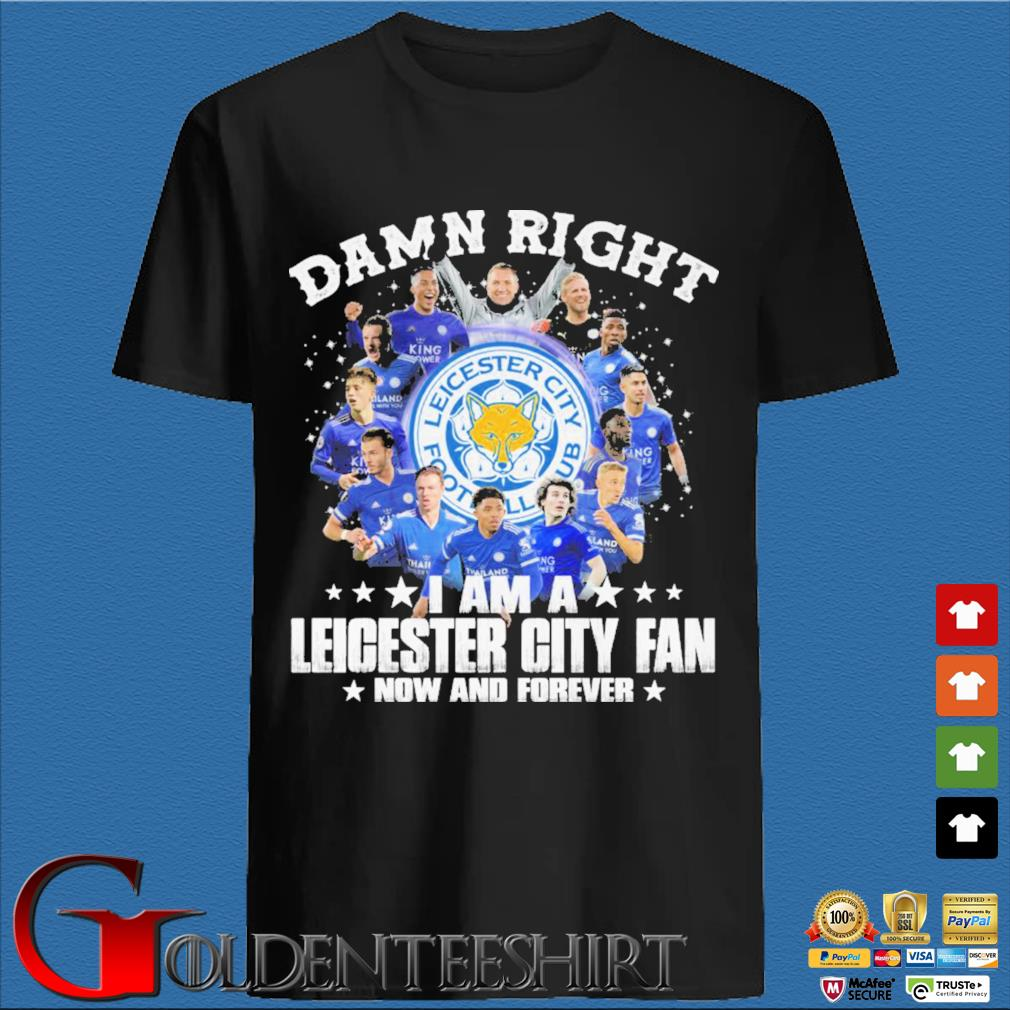 Damn right I am a Leicester City fan now and forever shirt