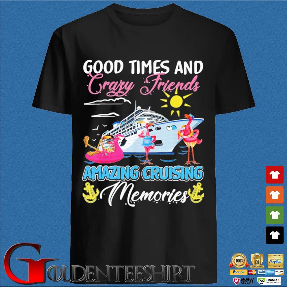 Flamingos good times and crazy friends amazing cruising memories shirt