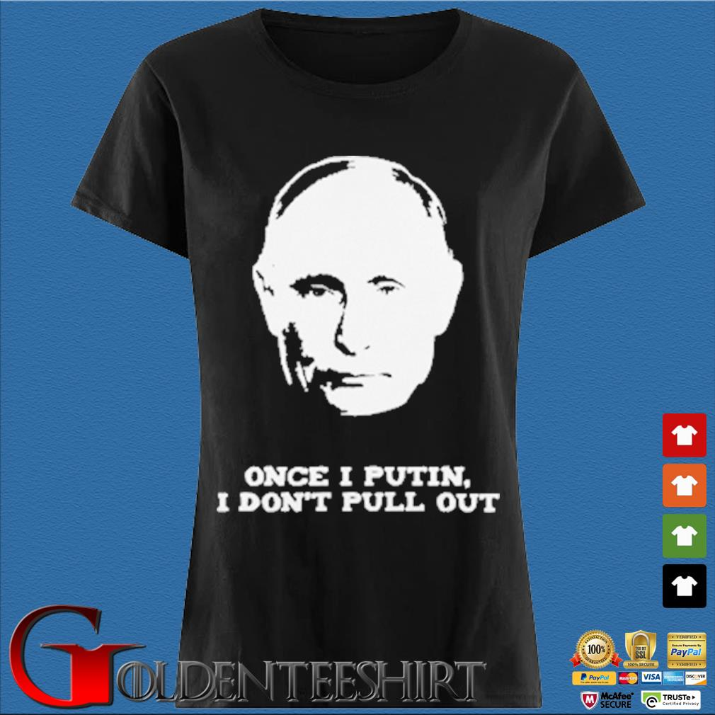 Once I Putin I don't pull out Den Ladies