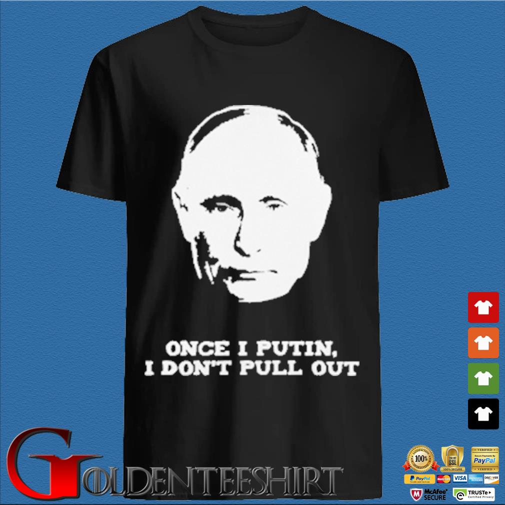 Once I Putin I don't pull out shirt