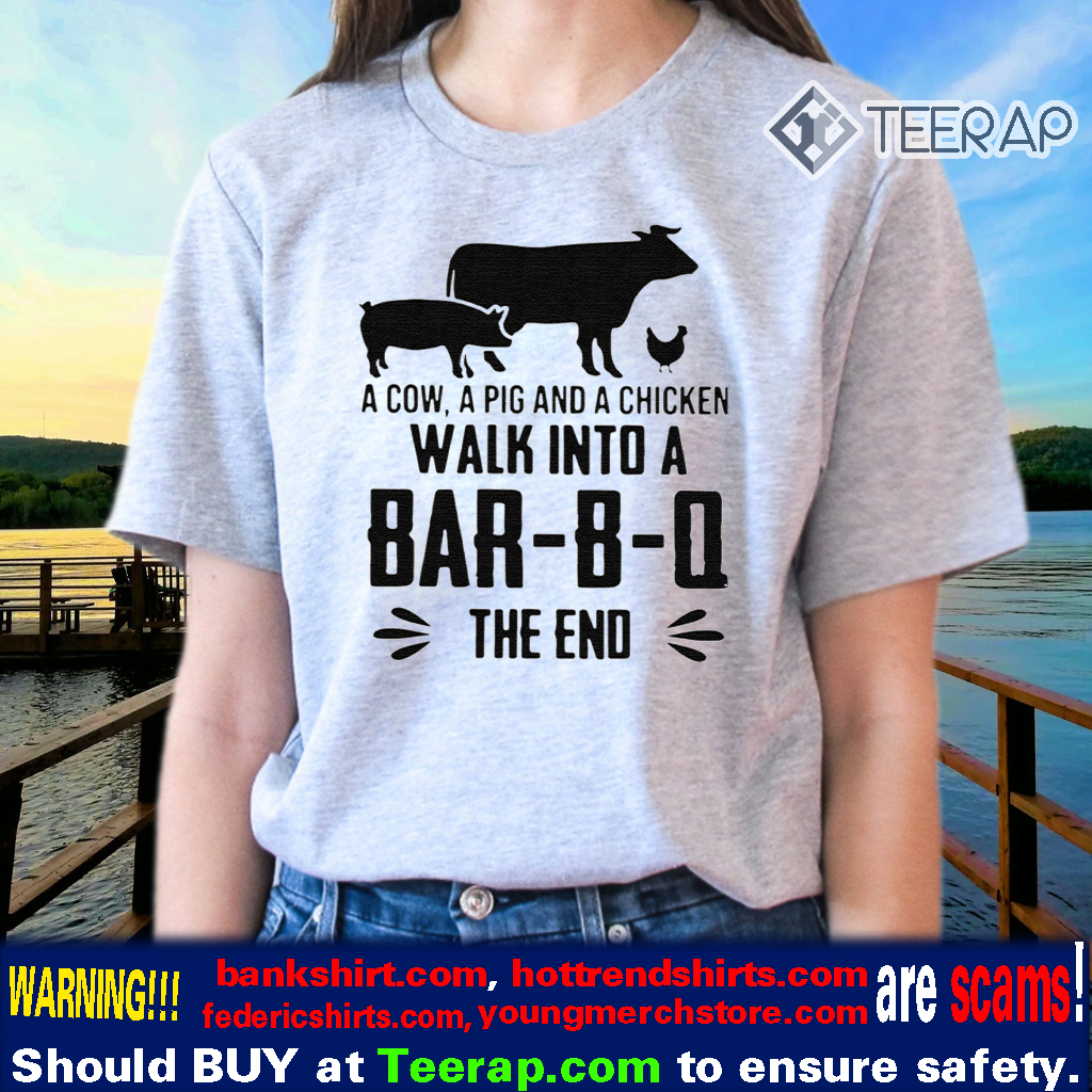 A COW A PIG AND A CHICKEN WALK INTO A BAR-B-Q THE END TSHIRT