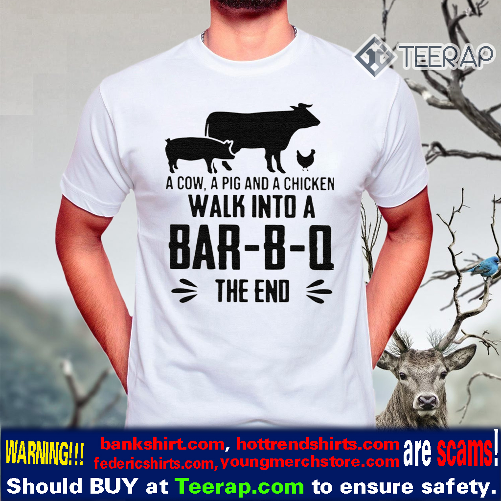 A COW A PIG AND A CHICKEN WALK INTO A BAR-B-Q THE END TSHIRTS