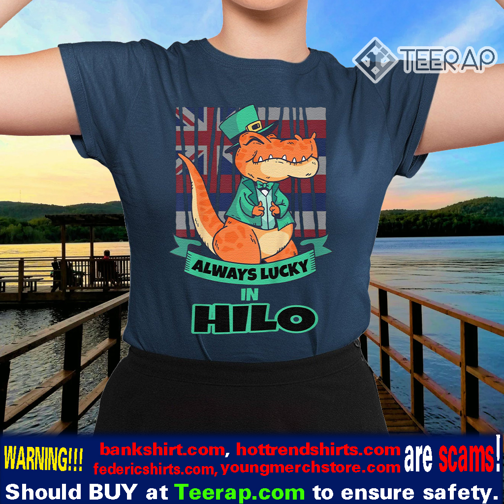 Hilo Hawaii Hawaiian Irish T Rex Always Lucky Shirts