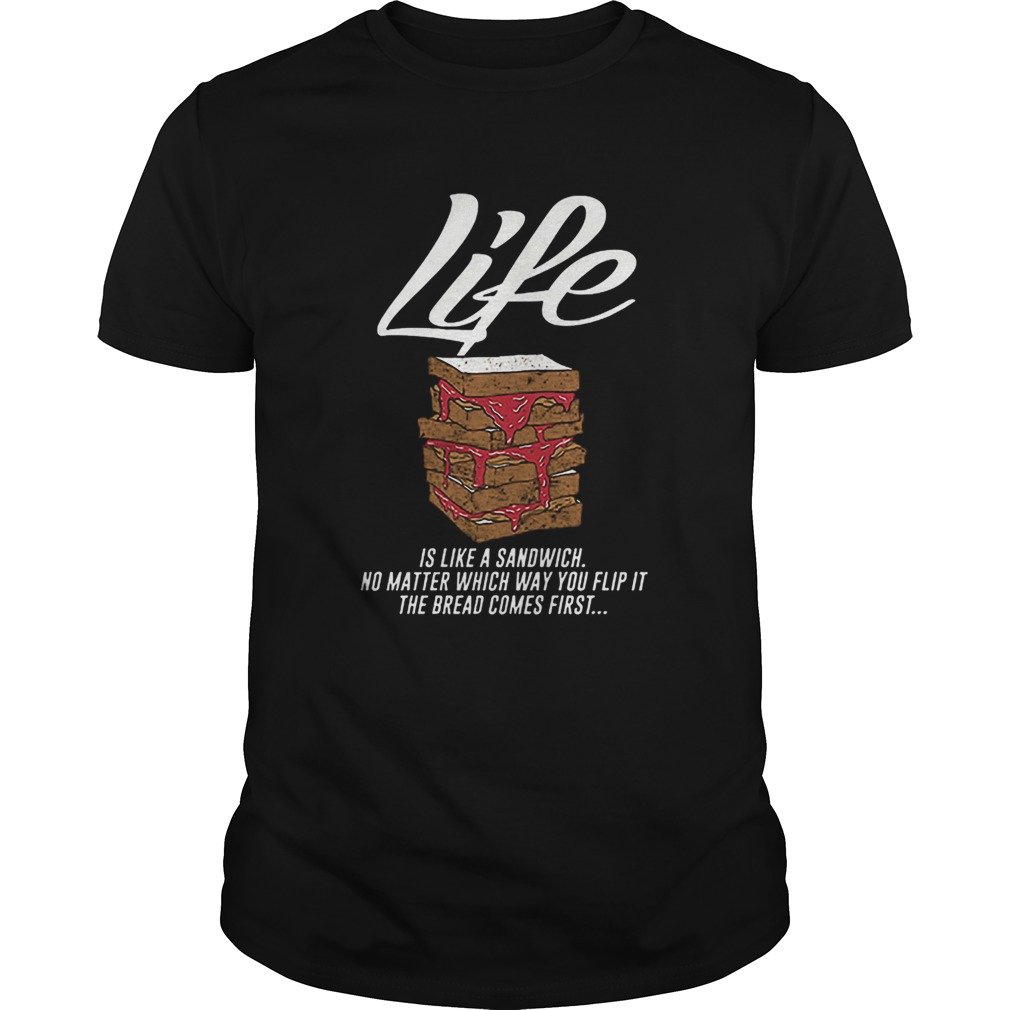 Life is like a sandwich no matter which way you flip it  Unisex