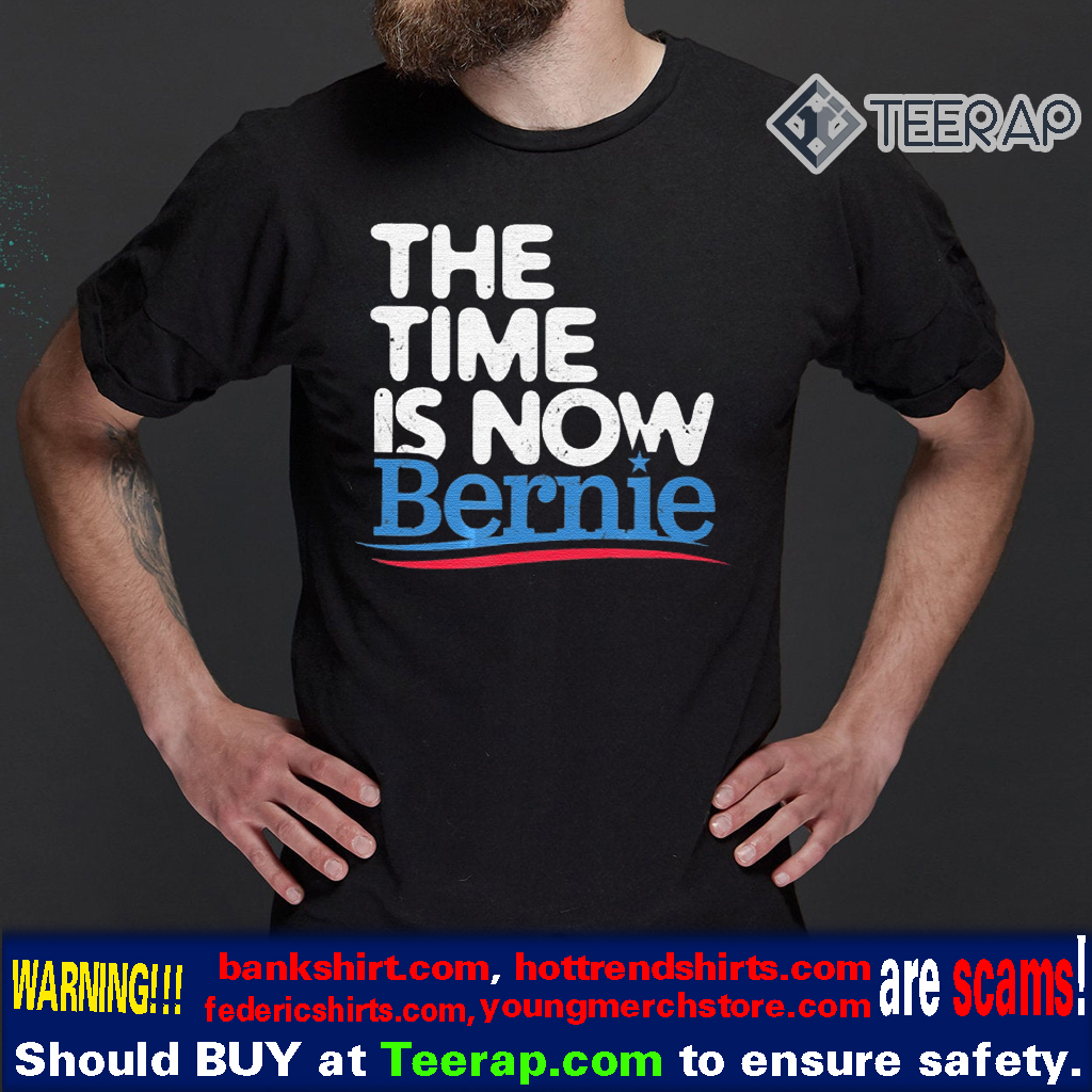 The Time Is Now Bernie Sanders T-Shirts