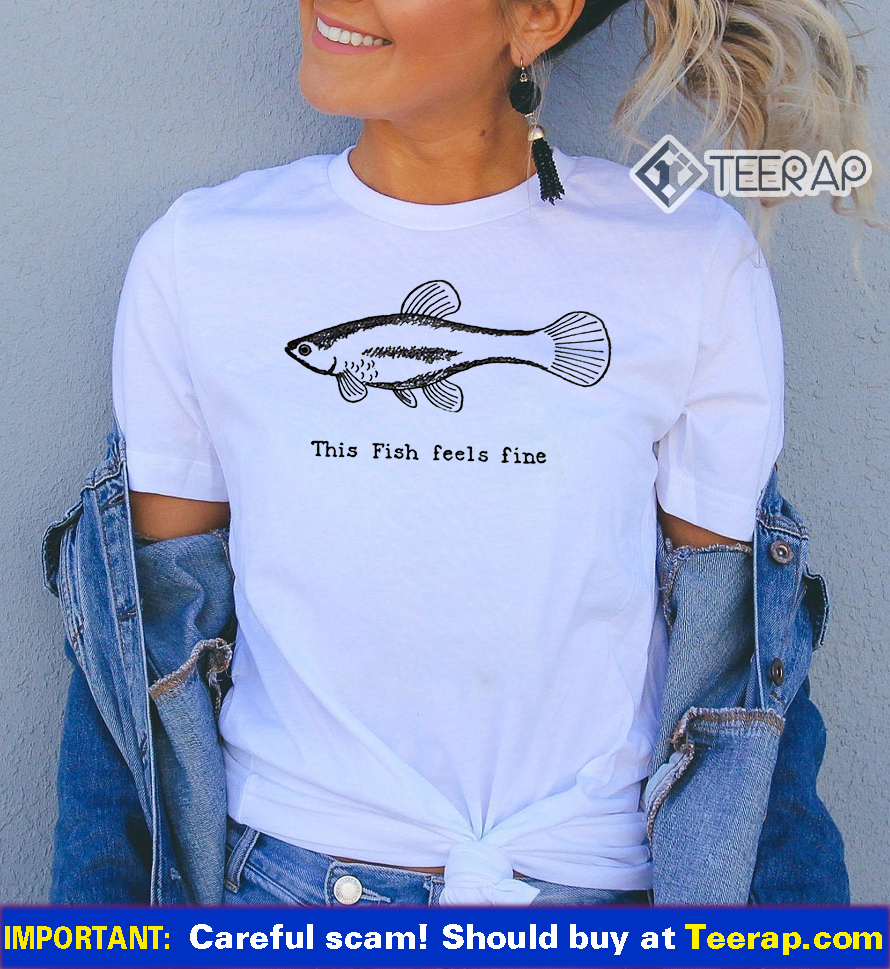 This fish feels fine t shirts