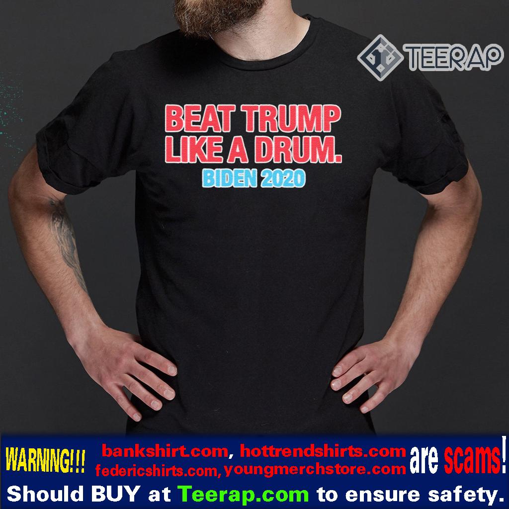 Beat Trump Like A Drum – Biden 2020 T-Shirts