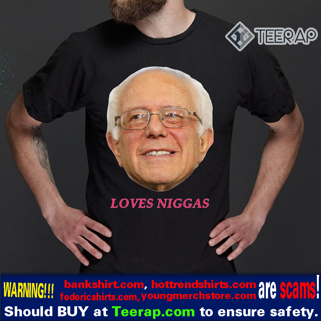 Bernie Sanders Loves Niggas T-Shirts