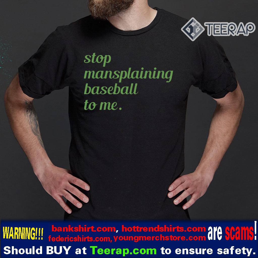 Stop Mansplaining Baseball To Me T-Shirts