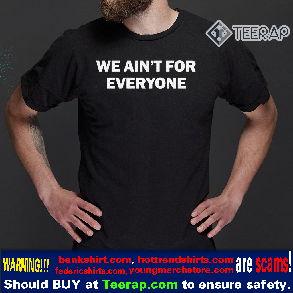 We ain't for everyone t-shirts
