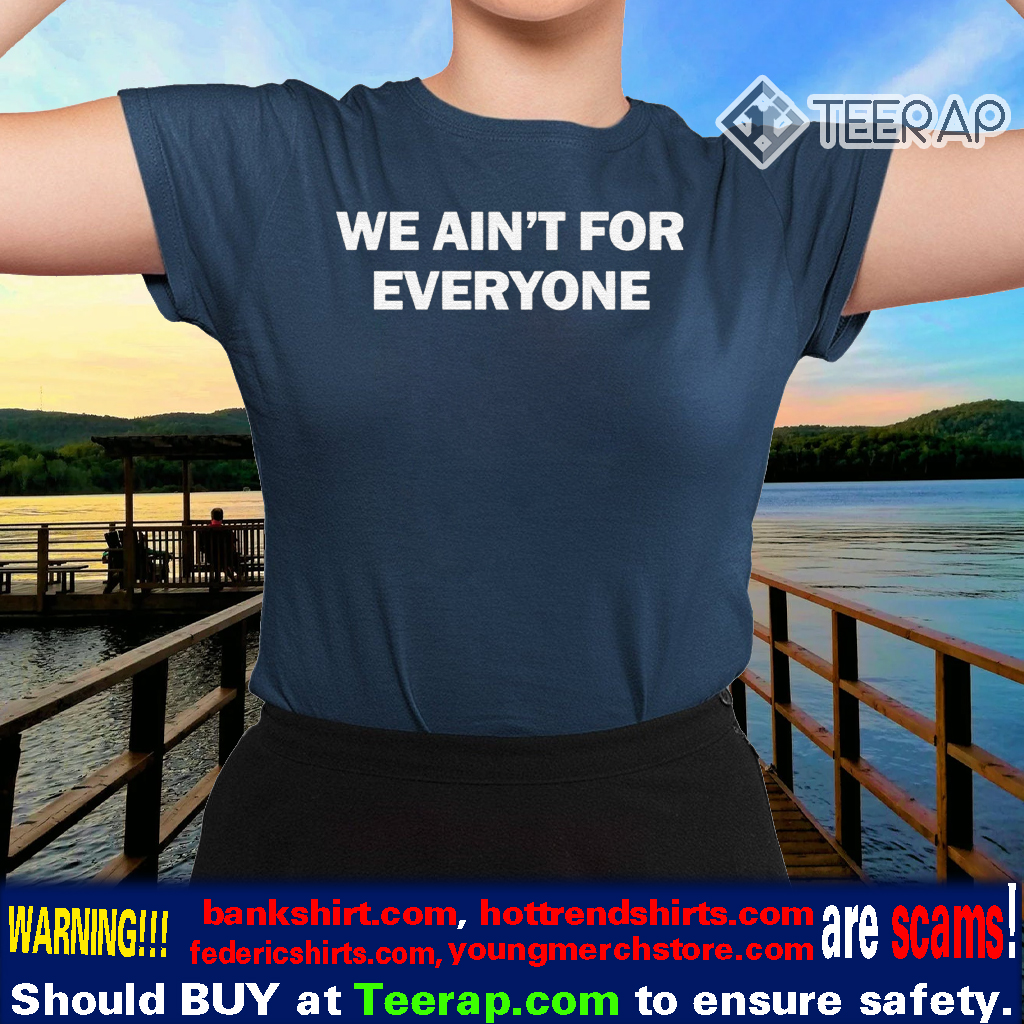 We ain't for everyone tshirts
