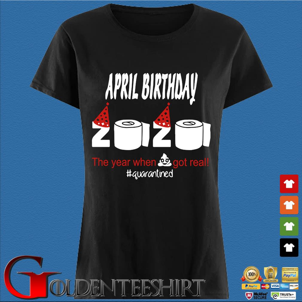 April Birthday 2020 The Year When Shit Got Real Quarantined Shirt Den Ladies