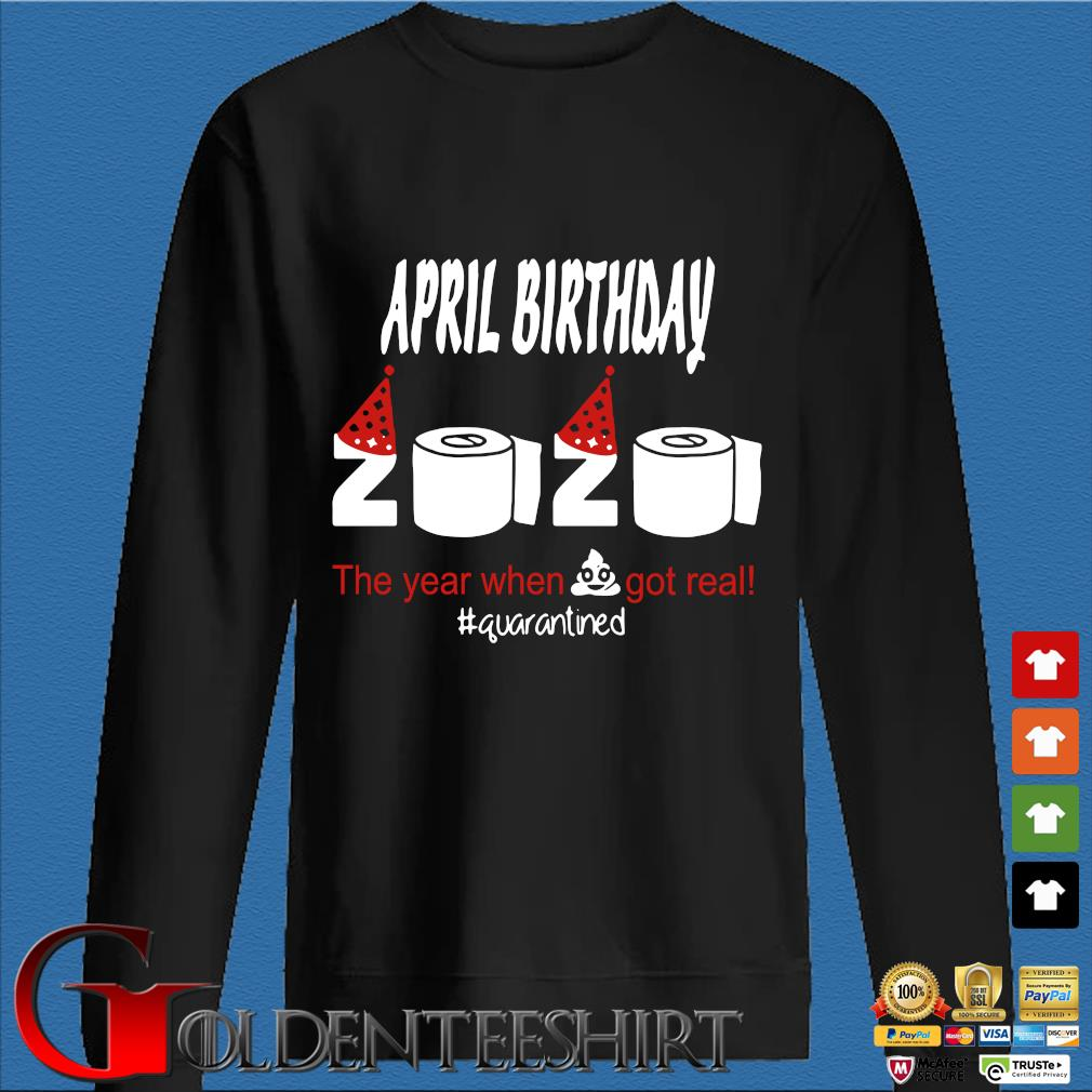 April Birthday 2020 The Year When Shit Got Real Quarantined Shirt Den Sweater