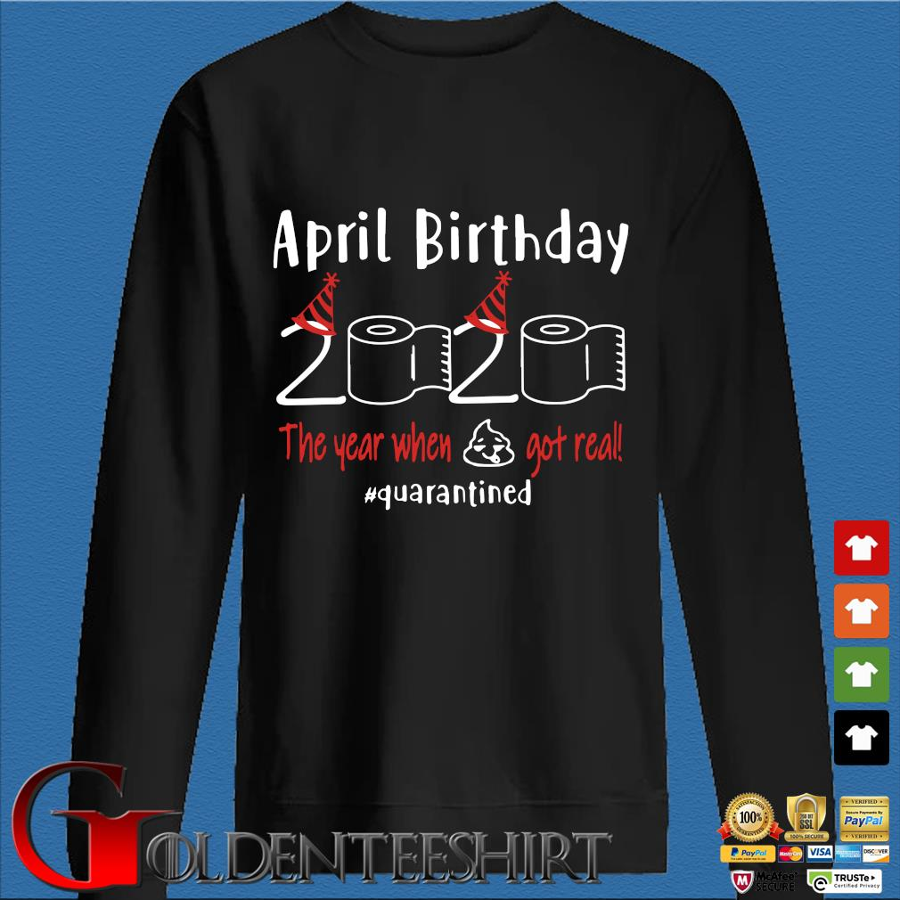 April birthday 2020 the year when shit got real quarantined Shirts – April girl birthday 2020 t-shirt – funny birthday quarantine For T-Shirt Den Sweater