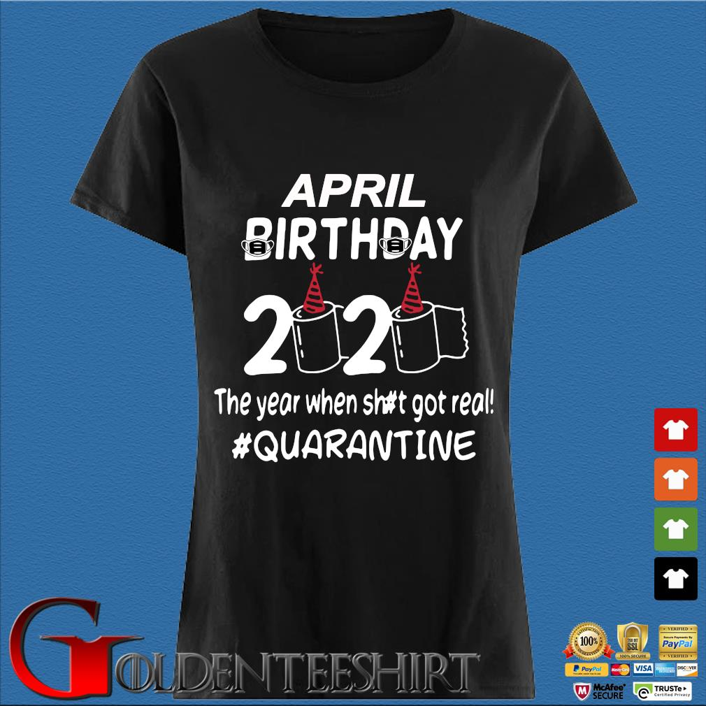 April Birthday 2020 Toilet Paper The Year When Shit Got Real Quarantined Shirt Den Ladies