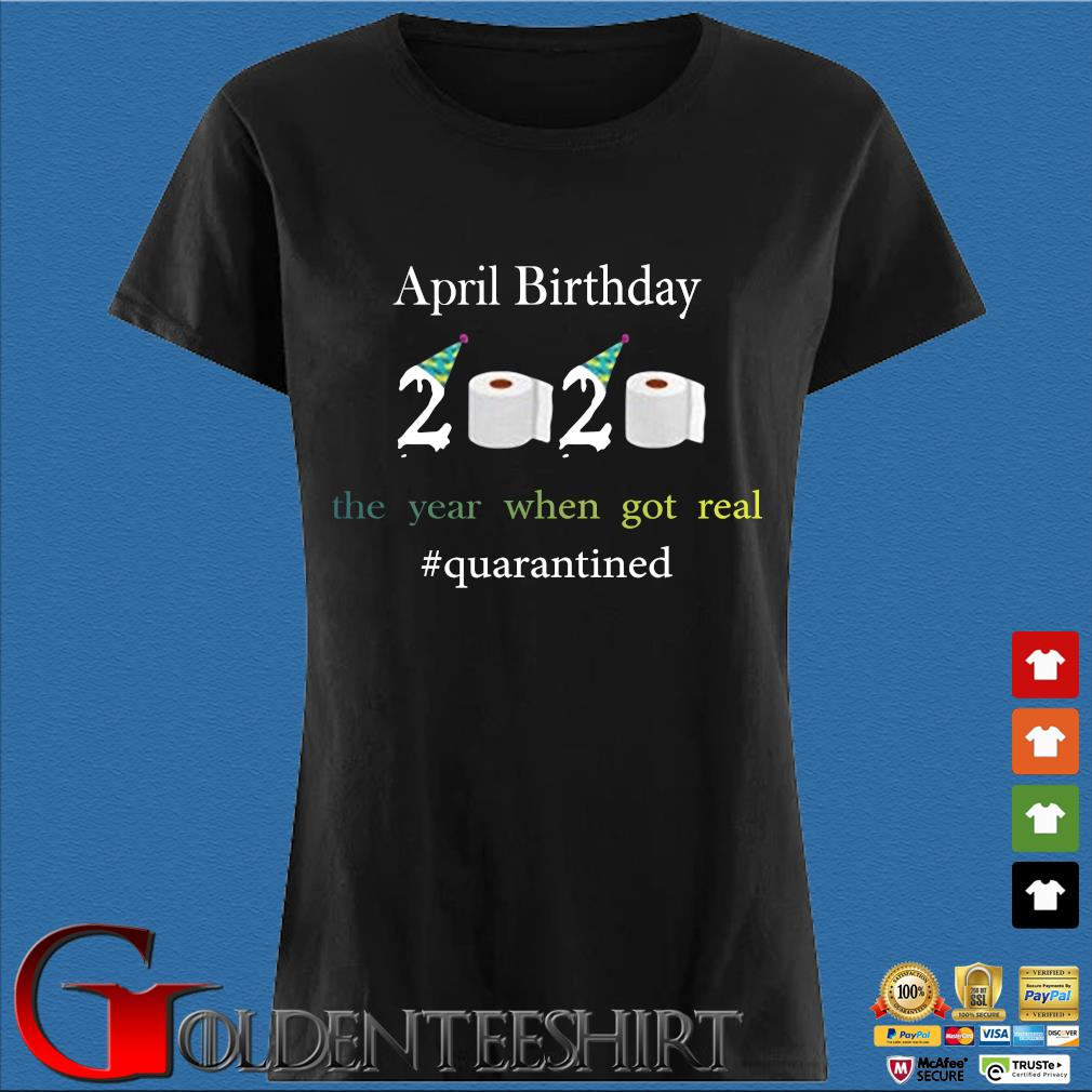 April Birthday The Year When Got Real #quarantined 2020 Shirt Den Ladies
