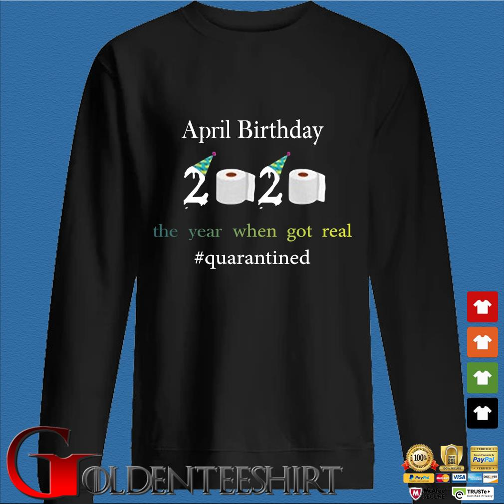 April Birthday The Year When Got Real #quarantined 2020 Shirt Den Sweater
