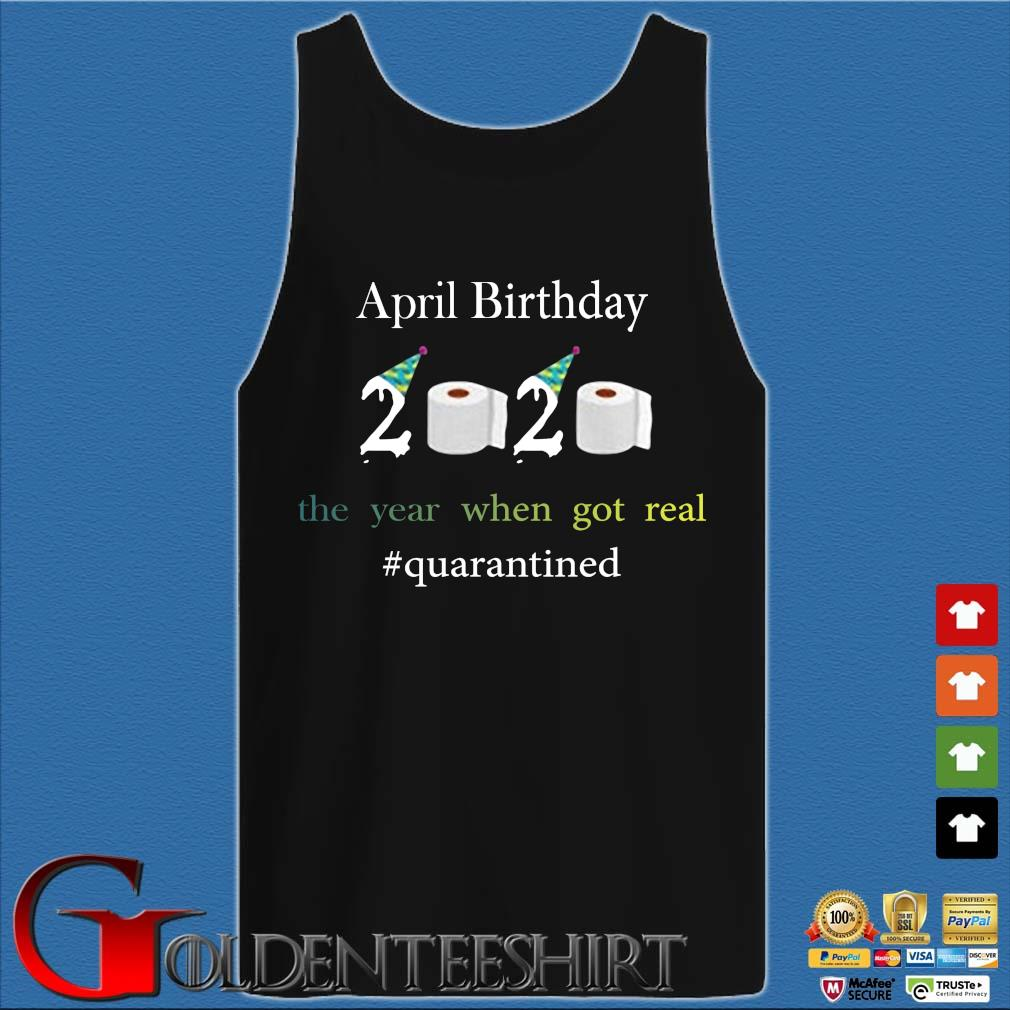 April Birthday The Year When Got Real #quarantined 2020 Shirt Tank top den