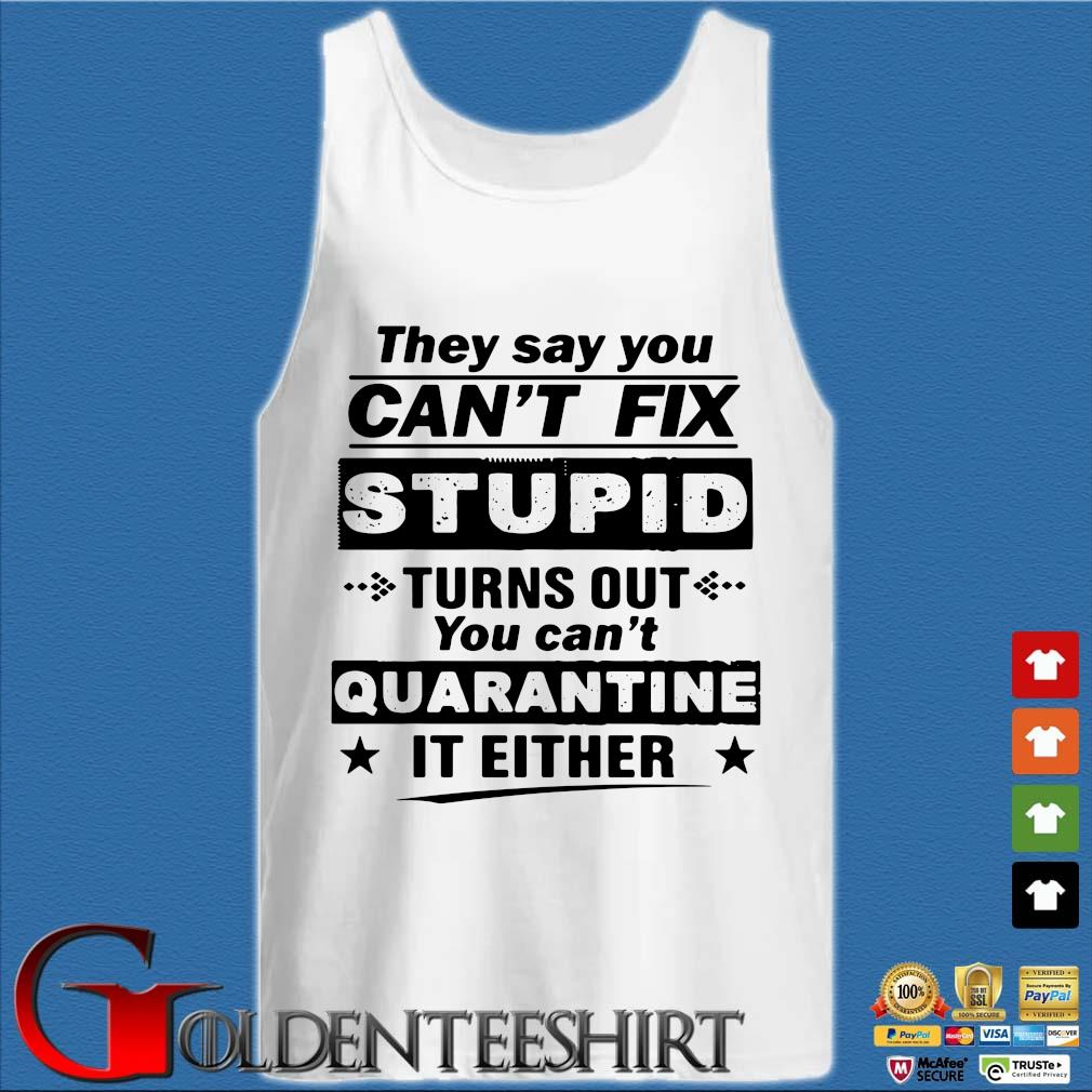 They Say You Can't Fix Stupid Turns Out You Can't Quarantine It Either Shirt Tank top trắng