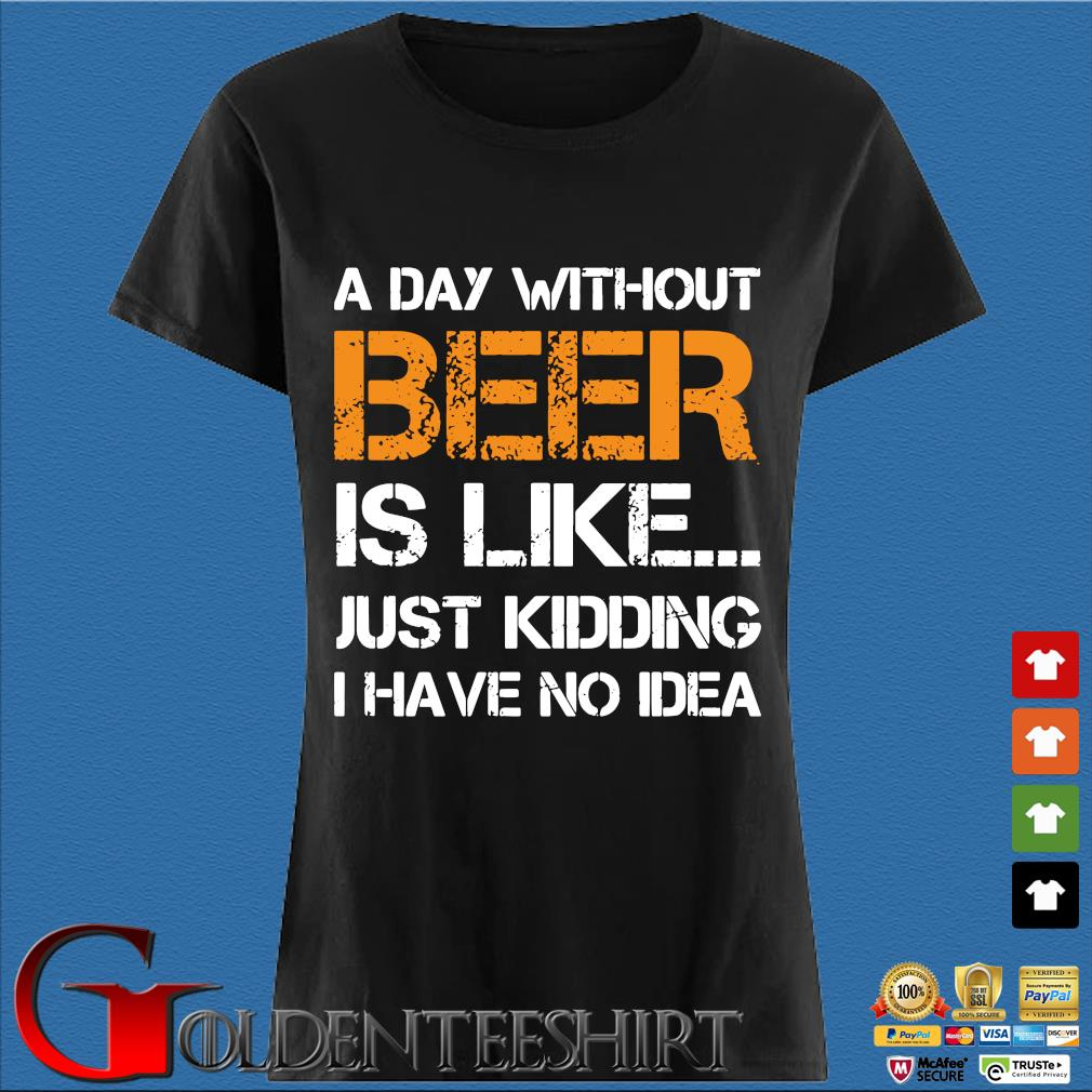 A Day Without Beer Is Like Just Kidding I Have No Idea Shirt Den Ladies