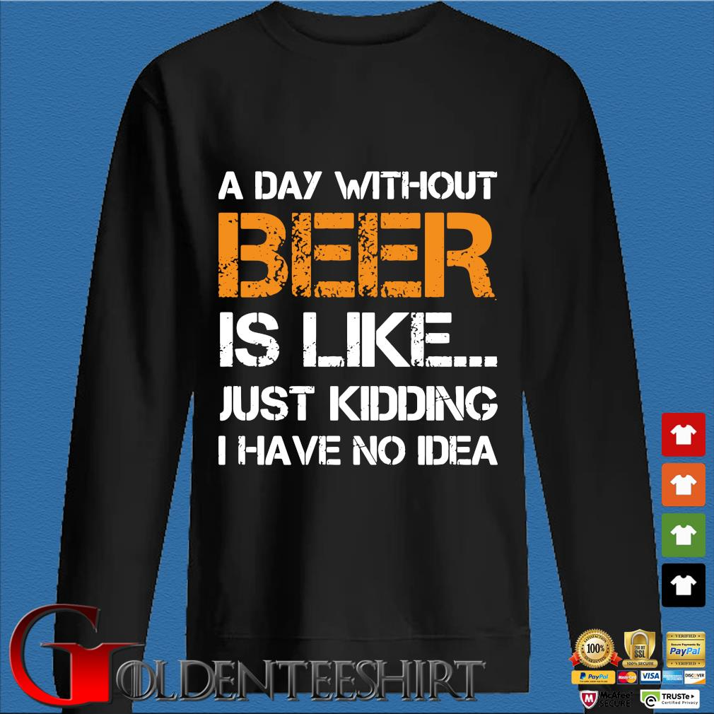 A Day Without Beer Is Like Just Kidding I Have No Idea Shirt Den Sweater