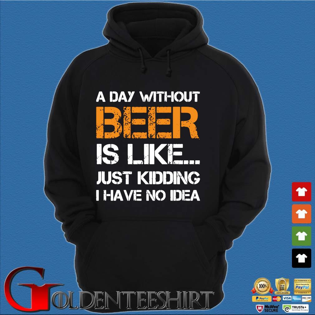 A Day Without Beer Is Like Just Kidding I Have No Idea Shirt Hoodie đen