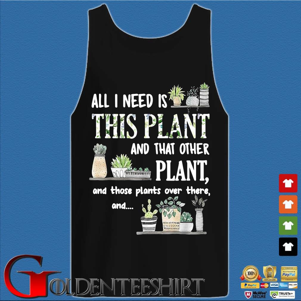 All I Need Is This Plant And That Other Plant And Those Pants Over There And Shirt Tank top den