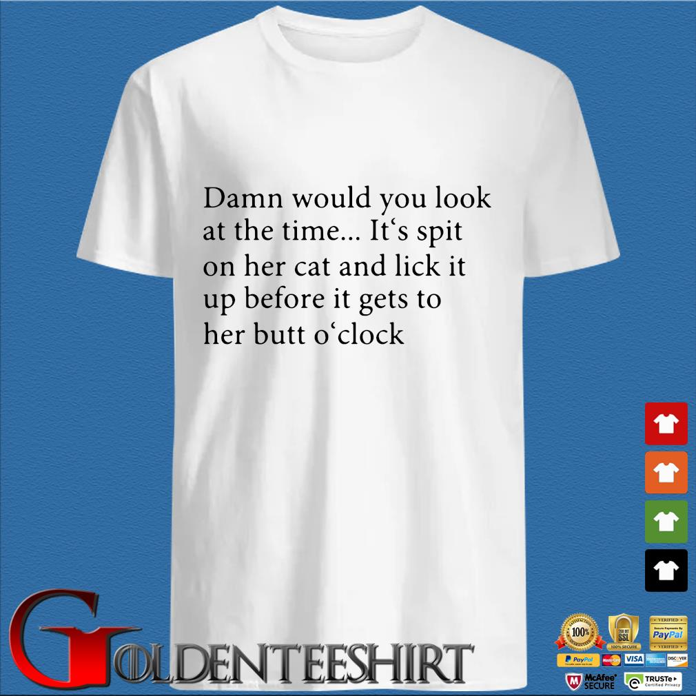 Damn Would You Look At The Time Its Spit On Her Cat And Lick It Shirt