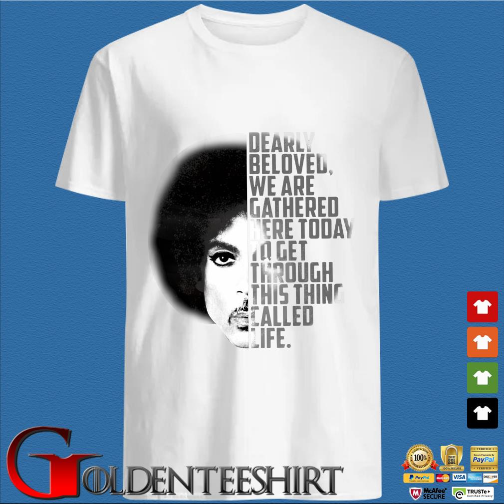Dearly Beloved We Are Gathered Here Today To Get Through This Thing Called Life Shirt