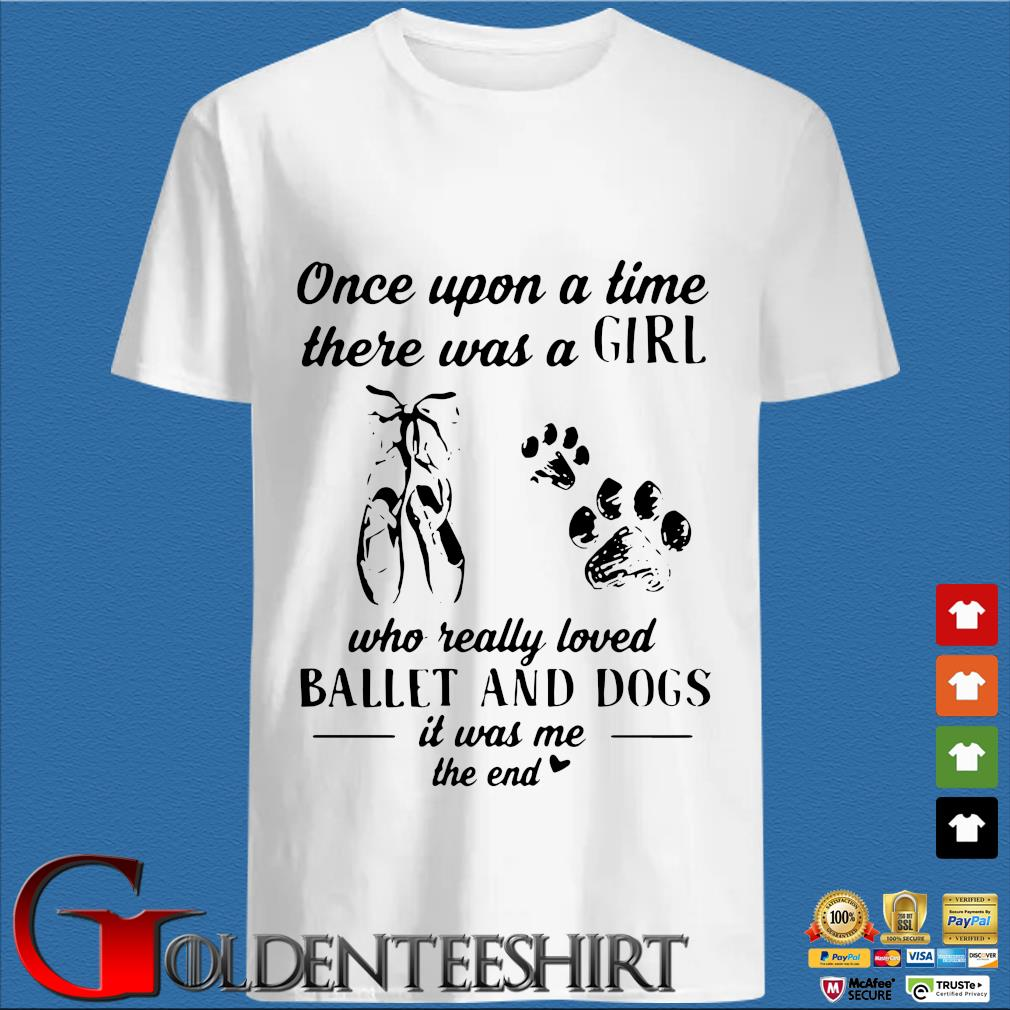 Once Upon A Time There Was A Girl Who Really Loved Ballet And Dogs Paw It Was Me The End Shirt