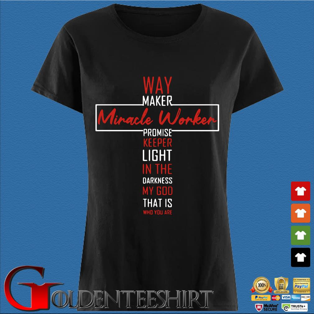 Way Maker Miracle Worker Promise Keeper Light In The Darkness My God That Is Who You Are Shirt Den Ladies
