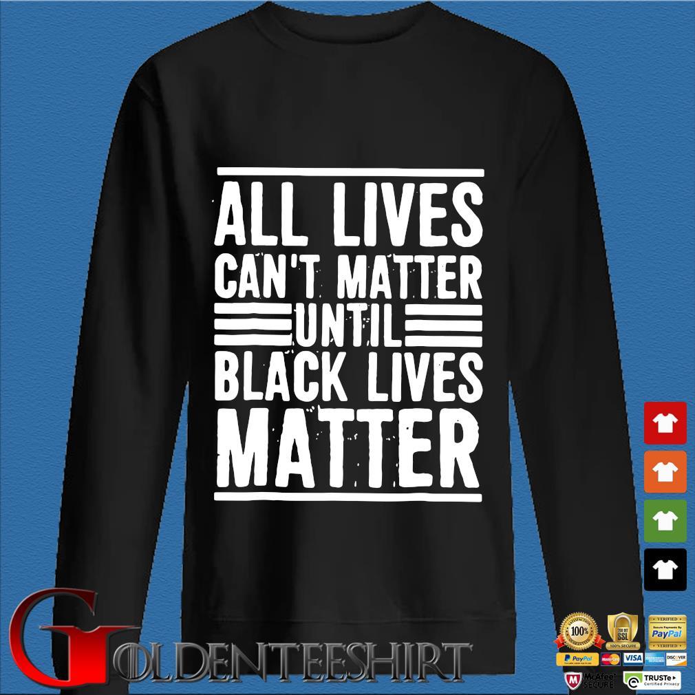 All Lives Can't Matter Until Black Lives Matter Shirt Den Sweater
