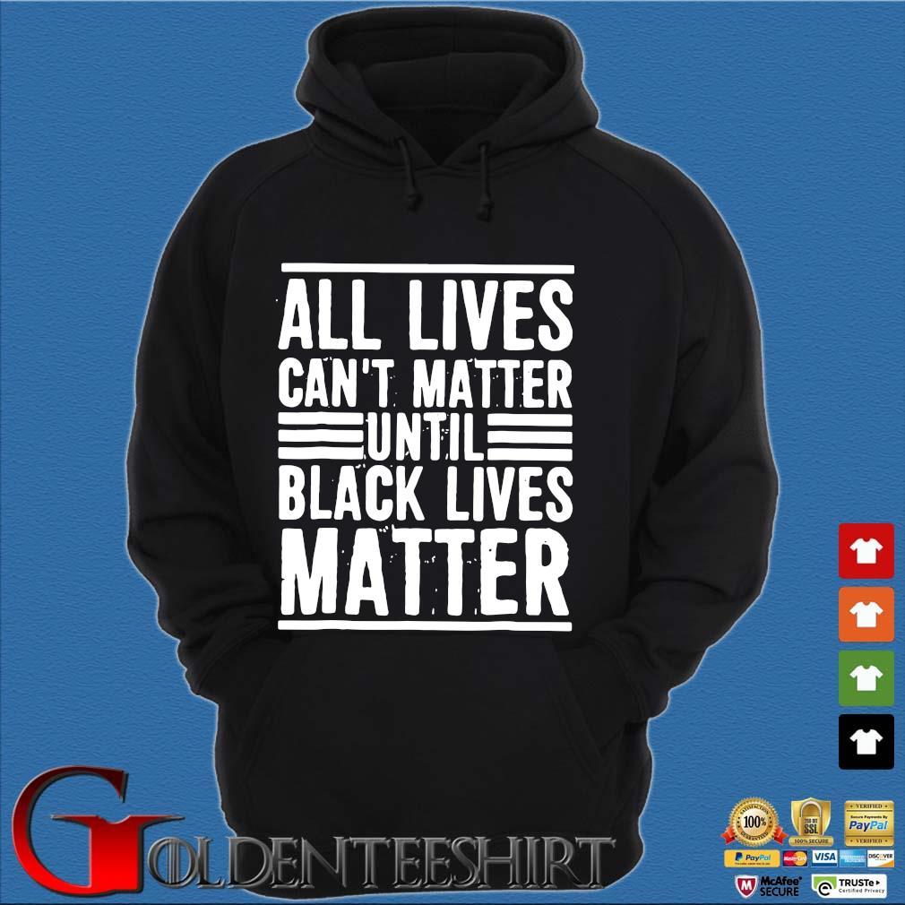 All Lives Can't Matter Until Black Lives Matter Shirt Hoodie đen