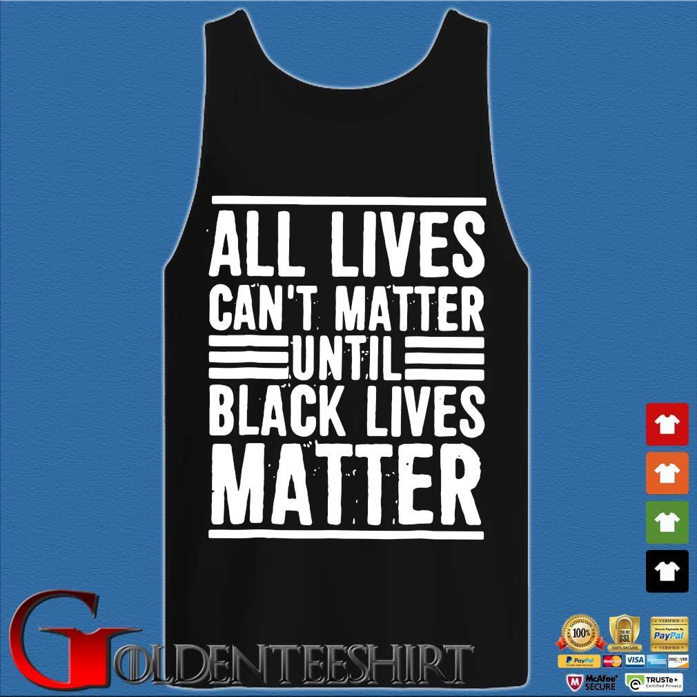 All Lives Can't Matter Until Black Lives Matter Shirt Tank top den