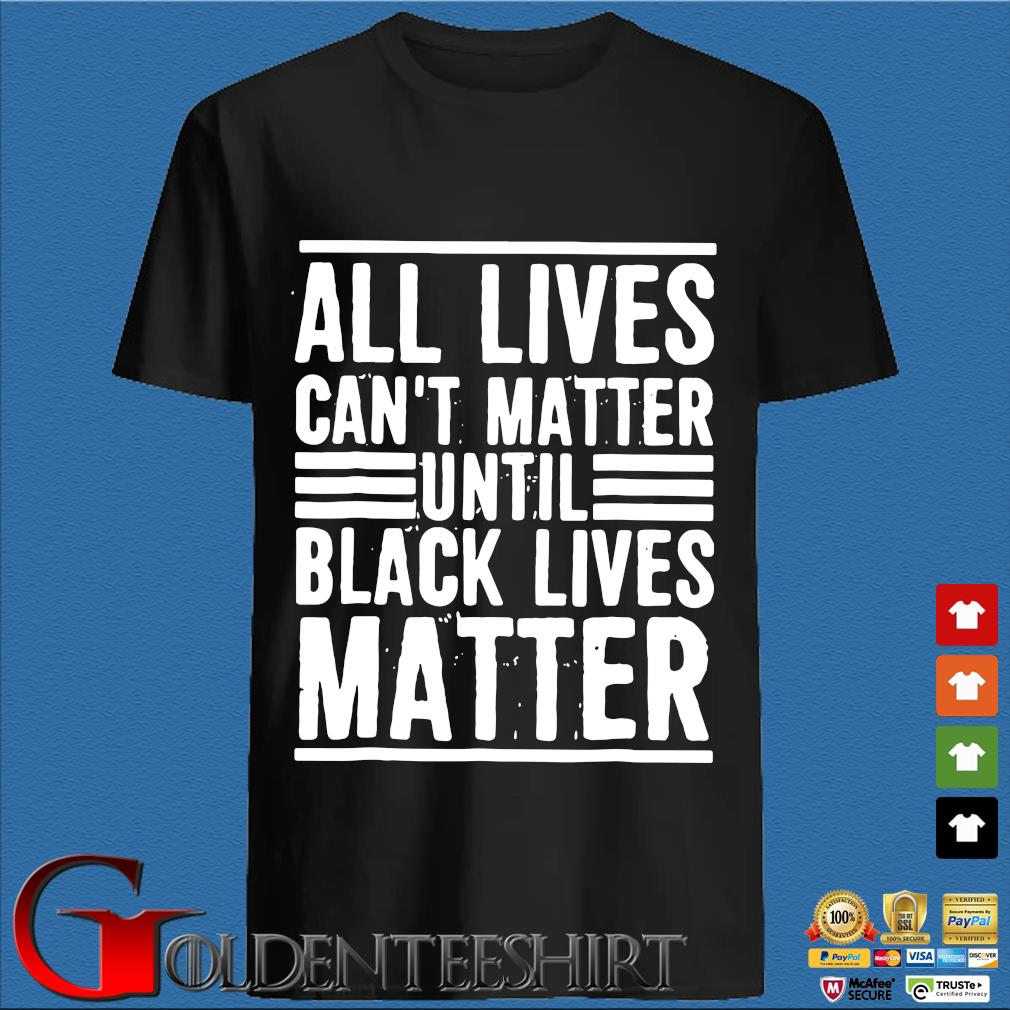 All Lives Can't Matter Until Black Lives Matter Shirt