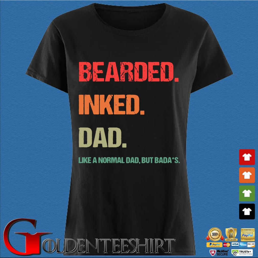 Bearded Inked Dad Like A Normal Dad But Badas Shirt Den Ladies