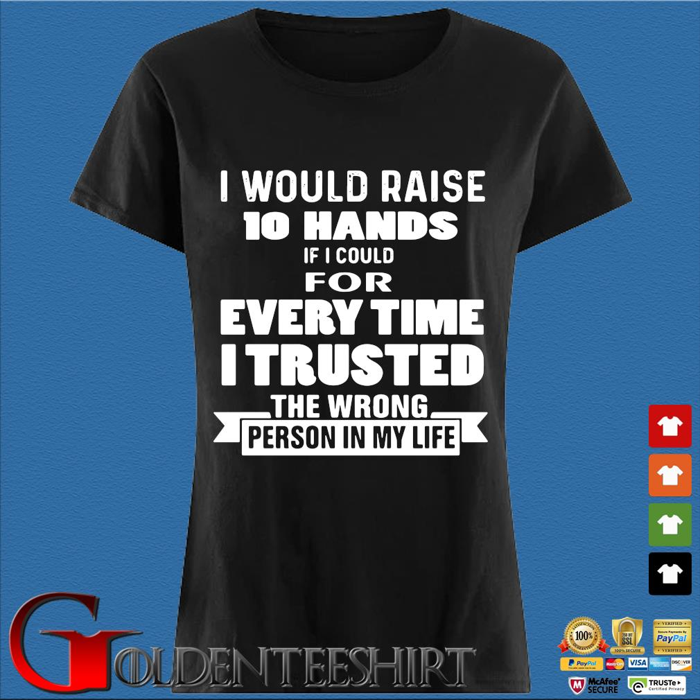 I Would Raise 10 Hands If I Could For Every Time I Trusted The Wrong Person In My Life Shirt Den Ladies